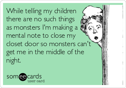 While telling my children there are no such things as monsters I'm making a mental note to close my closet door so monsters can't get me in the middle of the night.