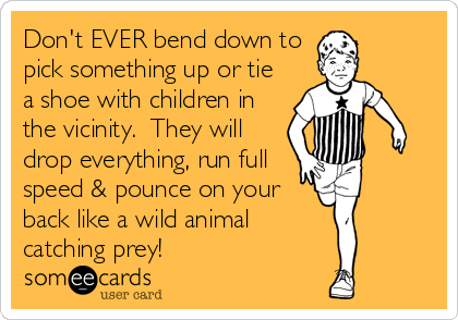 Don't EVER bend down to pick something up or tie a shoe with children in the vicinity.  They will drop everything, run full speed & pounce on your back like a wild animal catching prey!