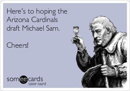 Here's to hoping the Arizona Cardinals draft Michael Sam.  Cheers!
