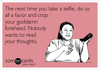 The next time you take a selfie, do us all a favor and crop your goddamn forehead. Nobody wants to read your thoughts.