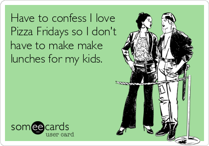 Have to confess I love Pizza Fridays so I don't have to make make lunches for my kids.