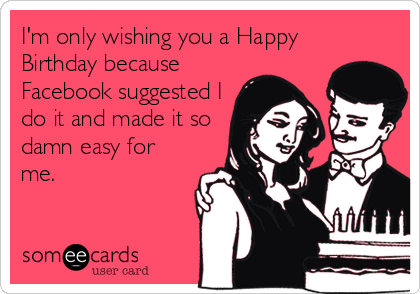 I'm only wishing you a Happy Birthday because Facebook suggested I do it and made it so damn easy for me.