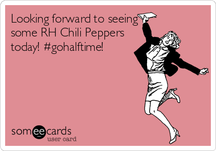 Looking forward to seeing some RH Chili Peppers today! #gohalftime!