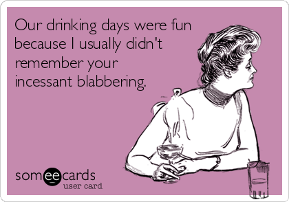 Our drinking days were fun because I usually didn't remember your incessant blabbering.