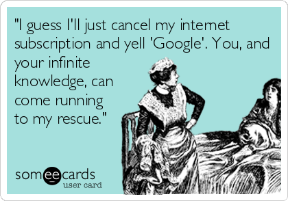"""I guess I'll just cancel my internet subscription and yell 'Google'. You, and your infinite knowledge, can come running to my rescue."""