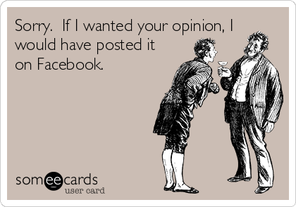 Sorry.  If I wanted your opinion, I would have posted it on Facebook.
