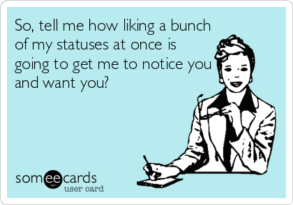 So, tell me how liking a bunch of my statuses at once is going to get me to notice you and want you?