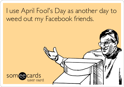 I use April Fool's Day as another day to weed out my Facebook friends.