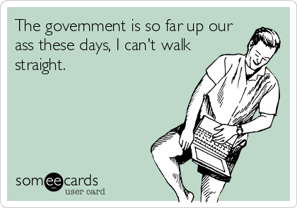 The government is so far up our ass these days, I can't walk straight.
