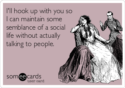 I'll hook up with you so  I can maintain some semblance of a social life without actually talking to people.