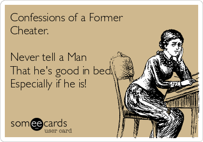Confessions of a Former Cheater.  Never tell a Man That he's good in bed. Especially if he is!