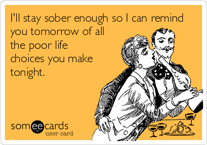 I'll stay sober enough so I can remind you tomorrow of all the poor life choices you make tonight.