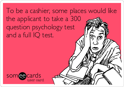 To be a cashier, some places would like the applicant to take a 300 question psychology test and a full IQ test.