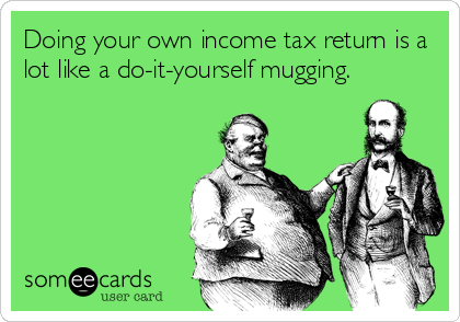 Doing your own income tax return is a lot like a do-it-yourself mugging.