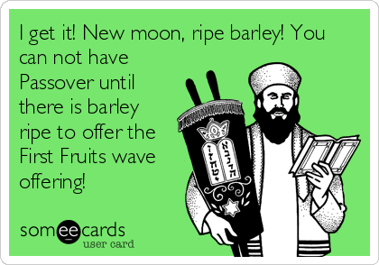 I get it! New moon, ripe barley! You can not have Passover until there is barley ripe to offer the First Fruits wave offering!