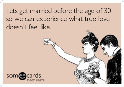 Lets get married before the age of 30 so we can experience what true love doesn't feel like.