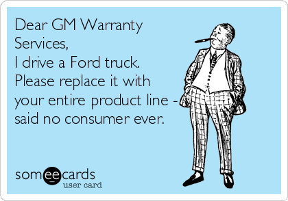 Dear GM Warranty Services, I drive a Ford truck. Please replace it with your entire product line - said no consumer ever.
