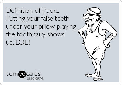 Definition of Poor... Putting your false teeth under your pillow praying the tooth fairy shows up..LOL!!
