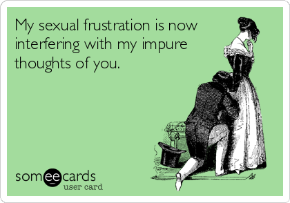 My sexual frustration is now     interfering with my impure thoughts of you.