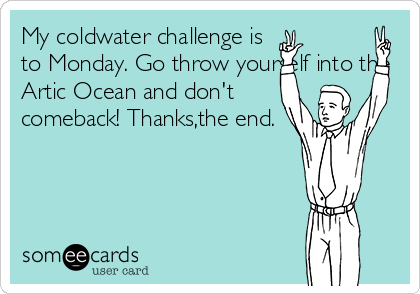 My coldwater challenge is to Monday. Go throw yourself into the Artic Ocean and don't comeback! Thanks,the end.