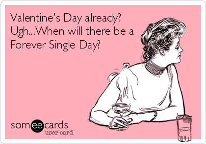 Valentine's Day already? Ugh...When will there be a Forever Single Day?