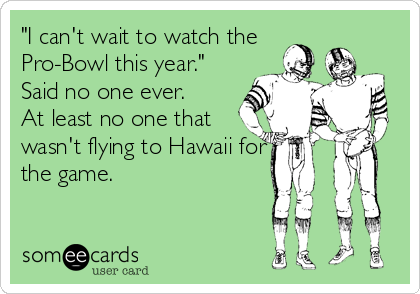 """I can't wait to watch the Pro-Bowl this year."" Said no one ever. At least no one that wasn't flying to Hawaii for the game."