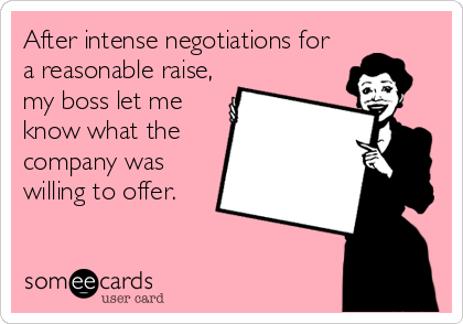 After intense negotiations for a reasonable raise, my boss let me know what the company was willing to offer.