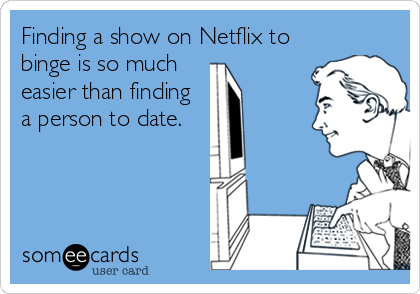 Finding a show on Netflix to binge is so much easier than finding a person to date.