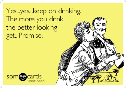 Yes...yes...keep on drinking. The more you drink the better looking I get...Promise.