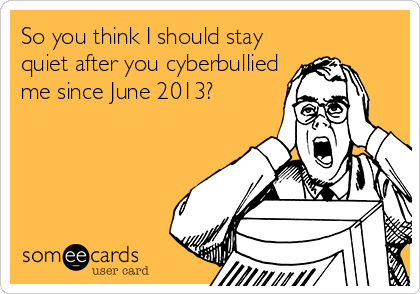 So you think I should stay quiet after you cyberbullied me since June 2013?