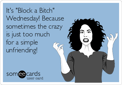 """It's """"Block a Bitch"""" Wednesday! Because sometimes the crazy is just too much for a simple unfriending!"""