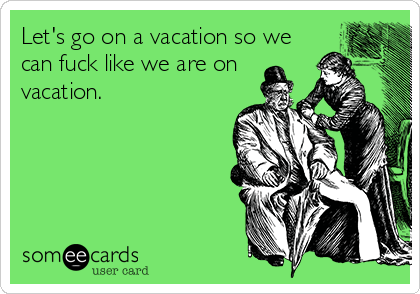 Let's go on a vacation so we can fuck like we are on vacation.