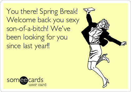 You there! Spring Break! Welcome back you sexy son-of-a-bitch! We've  been looking for you  since last year!!