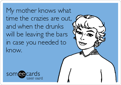 My mother knows what time the crazies are out, and when the drunks will be leaving the bars in case you needed to know.