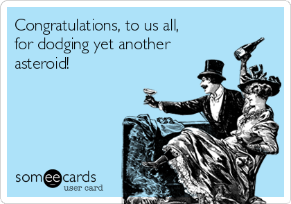 Congratulations, to us all,  for dodging yet another asteroid!