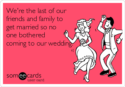 We're the last of our friends and family to get married so no one bothered coming to our wedding.