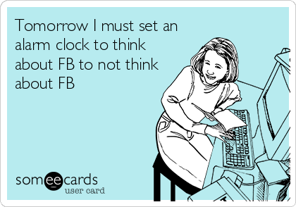 Tomorrow I must set an alarm clock to think about FB to not think about FB