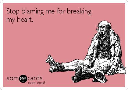 Stop blaming me for breaking my heart.