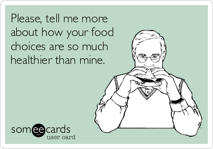 Please, tell me more about how your food choices are so much healthier than mine.