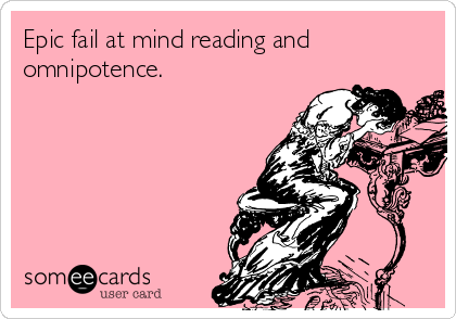 Epic fail at mind reading and omnipotence.