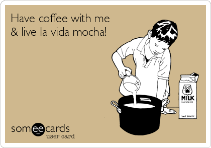 Have coffee with me & live la vida mocha!