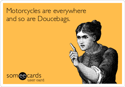 Motorcycles are everywhere and so are Doucebags.