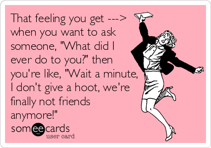 """That feeling you get ---> when you want to ask someone, """"What did I ever do to you?"""" then you're like, """"Wait a minute, I don't give a hoot, we're finally not friends anymore!"""""""