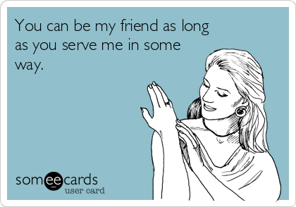 You can be my friend as long as you serve me in some way.