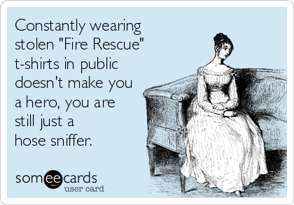 """Constantly wearing  stolen """"Fire Rescue"""" t-shirts in public doesn't make you a hero, you are  still just a  hose sniffer."""