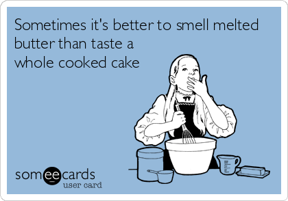 Sometimes it's better to smell melted butter than taste a  whole cooked cake