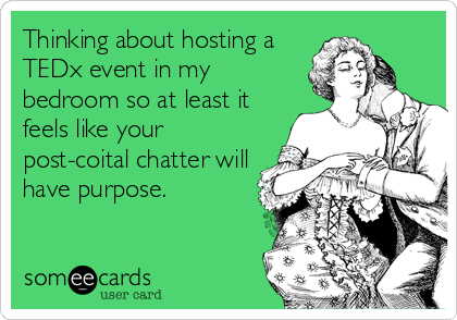 Thinking about hosting a TEDx event in my bedroom so at least it feels like your post-coital chatter will have purpose.