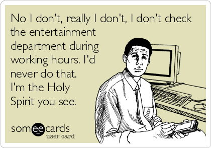 No I don't, really I don't, I don't check the entertainment department during working hours. I'd never do that. I'm the Holy Spirit you see.