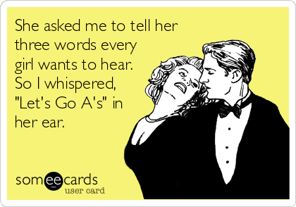 "She asked me to tell her three words every girl wants to hear. So I whispered, ""Let's Go A's"" in her ear."