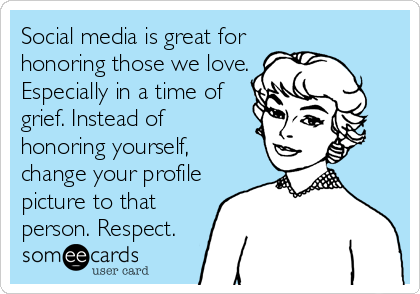 Social media is great for honoring those we love. Especially in a time of grief. Instead of honoring yourself, change your profile picture to that person. Respect.